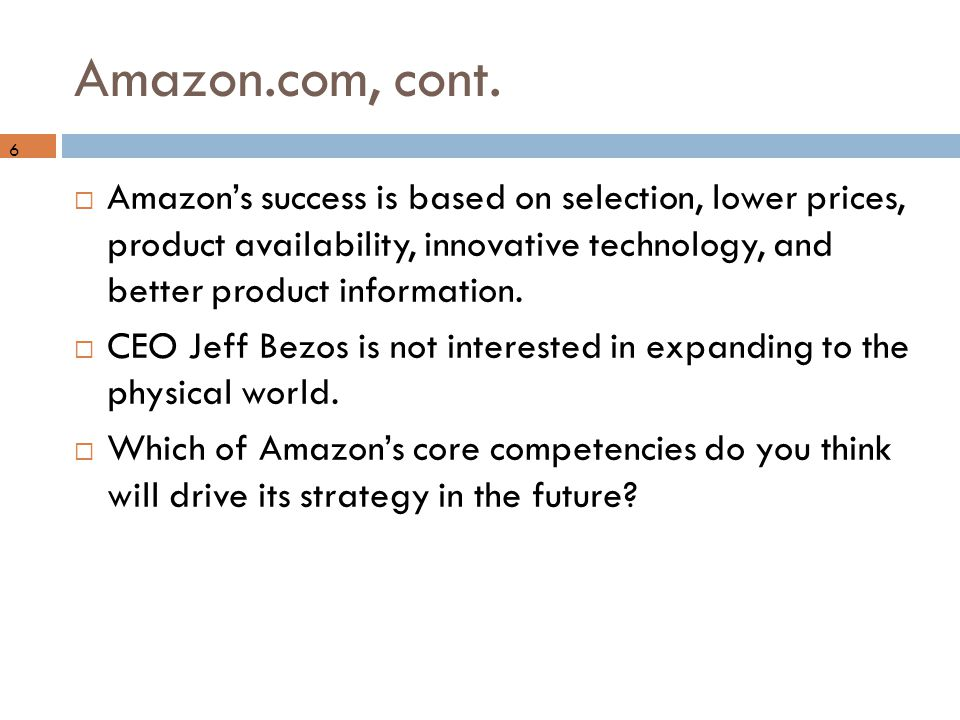 Amazon.com, cont.  Amazon's success is based on selection, lower prices, product availability, innovative technology, and better product information.