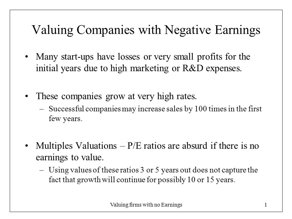 Valuing firms with no Earnings2 Valuing Companies with Negative Earnings Two approaches to valuation 1.Change the Accounting 2.Work Backwards 1.Accounting Standards require that R&D is expensed immediately; however, firms benefit from R&D for many years to come –Capitalize R&D similar to how capital expenditures (purchases of fixed assets) are capitalized 2.Determine the FCF at stabilization and work backwards to get a stream of FCF to value