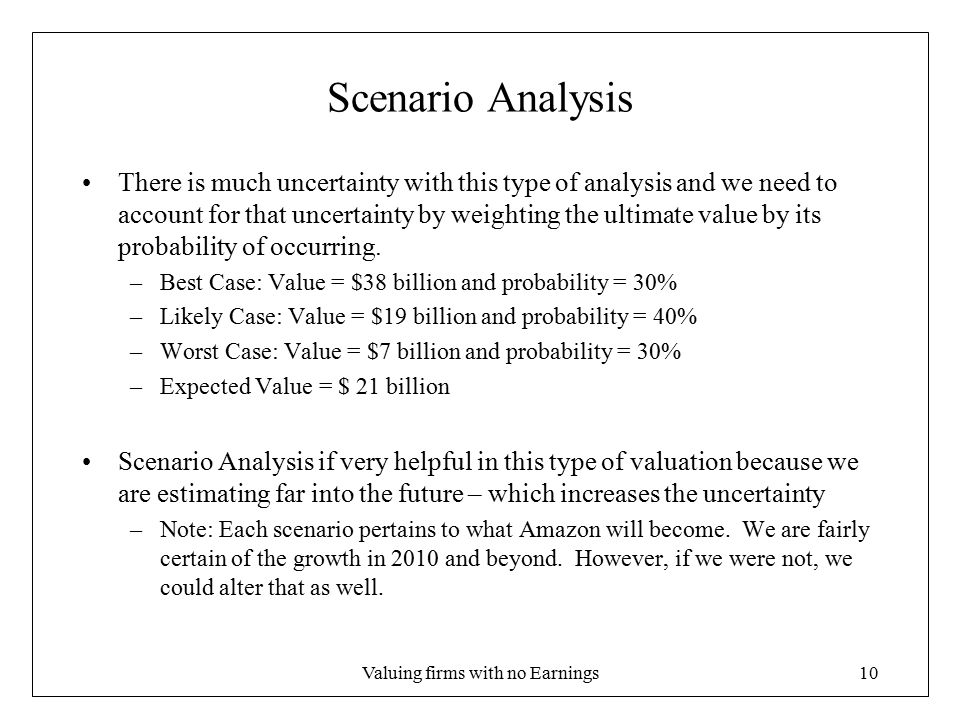 Valuing firms with no Earnings10 Scenario Analysis There is much uncertainty with this type of analysis and we need to account for that uncertainty by weighting the ultimate value by its probability of occurring.