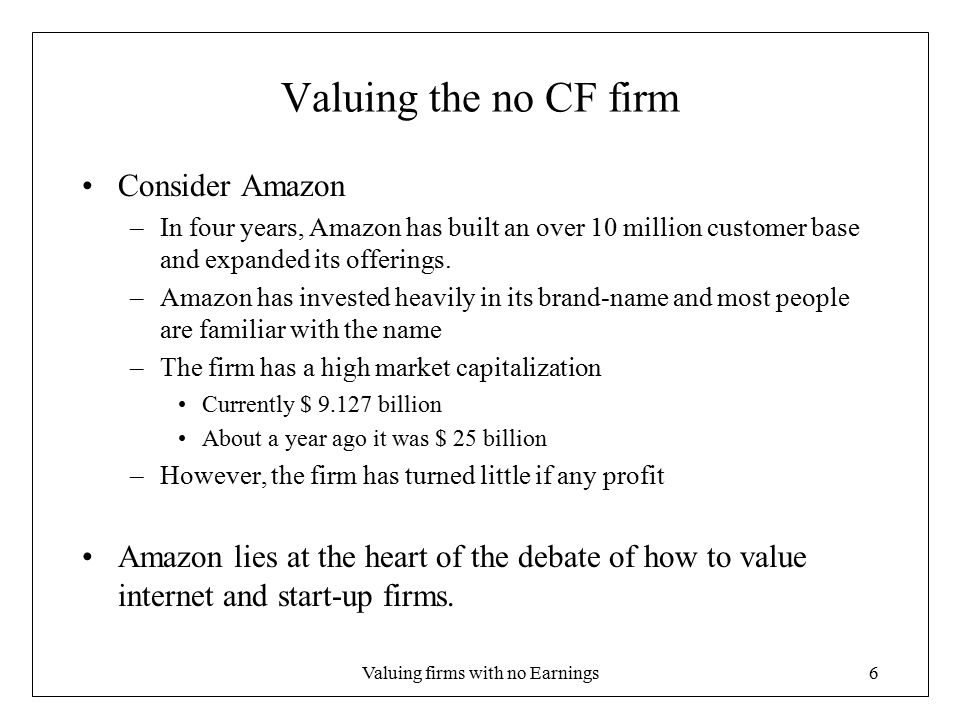 Valuing firms with no Earnings6 Valuing the no CF firm Consider Amazon –In four years, Amazon has built an over 10 million customer base and expanded its offerings.