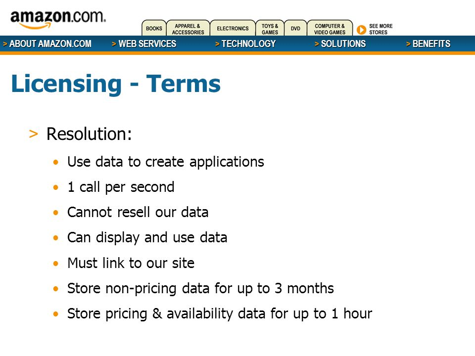> ABOUT AMAZON.COM > WEB SERVICES > WEB SERVICES > TECHNOLOGY > SOLUTIONS > BENEFITS Licensing - Terms > Resolution: Use data to create applications 1 call per second Cannot resell our data Can display and use data Must link to our site Store non-pricing data for up to 3 months Store pricing & availability data for up to 1 hour