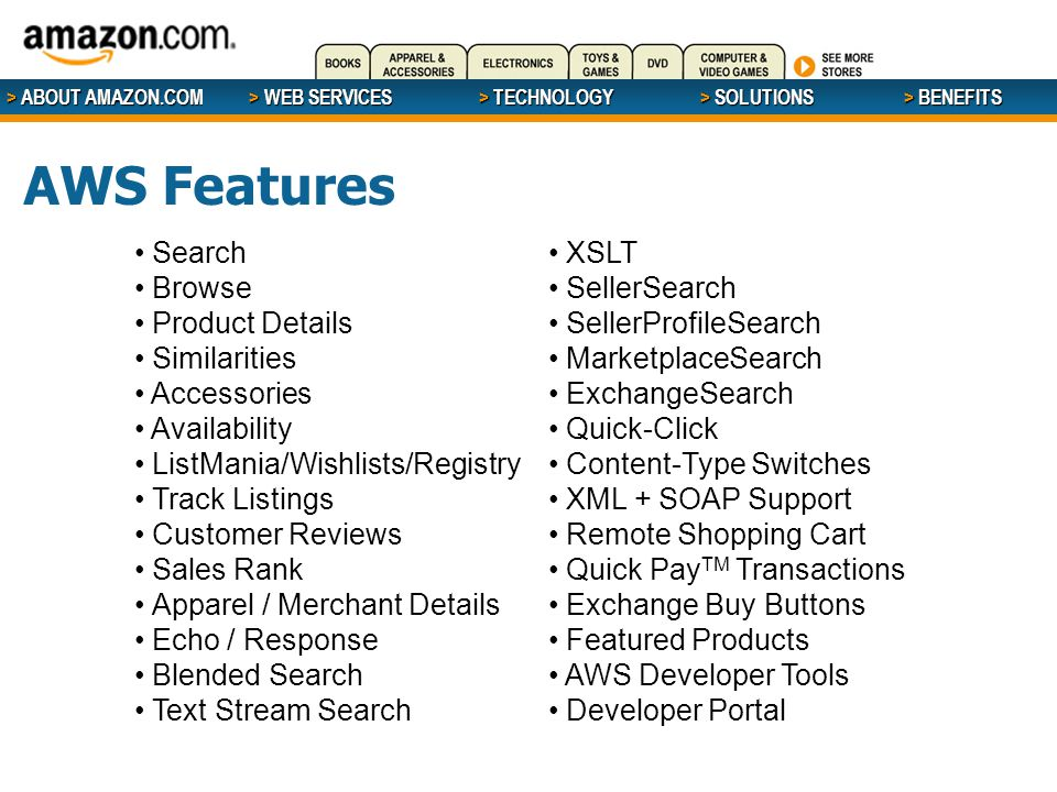 > ABOUT AMAZON.COM > WEB SERVICES > WEB SERVICES > TECHNOLOGY > SOLUTIONS > BENEFITS AWS Features Search Browse Product Details Similarities Accessories Availability ListMania/Wishlists/Registry Track Listings Customer Reviews Sales Rank Apparel / Merchant Details Echo / Response Blended Search Text Stream Search XSLT SellerSearch SellerProfileSearch MarketplaceSearch ExchangeSearch Quick-Click Content-Type Switches XML + SOAP Support Remote Shopping Cart Quick Pay TM Transactions Exchange Buy Buttons Featured Products AWS Developer Tools Developer Portal