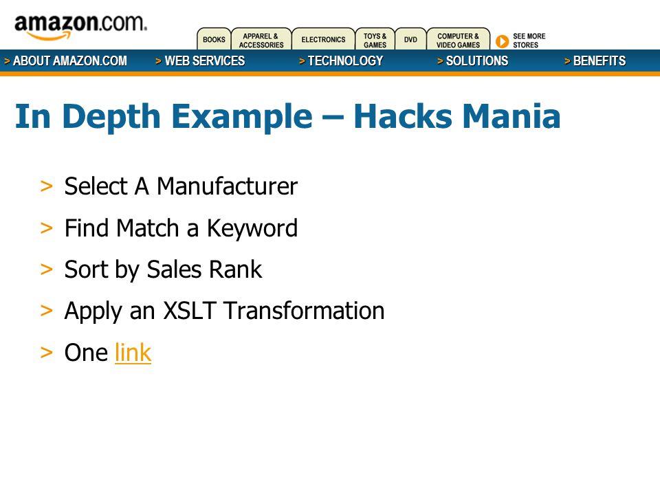 > ABOUT AMAZON.COM > WEB SERVICES > WEB SERVICES > TECHNOLOGY > SOLUTIONS > BENEFITS In Depth Example – Hacks Mania > Select A Manufacturer > Find Match a Keyword > Sort by Sales Rank > Apply an XSLT Transformation > One linklink