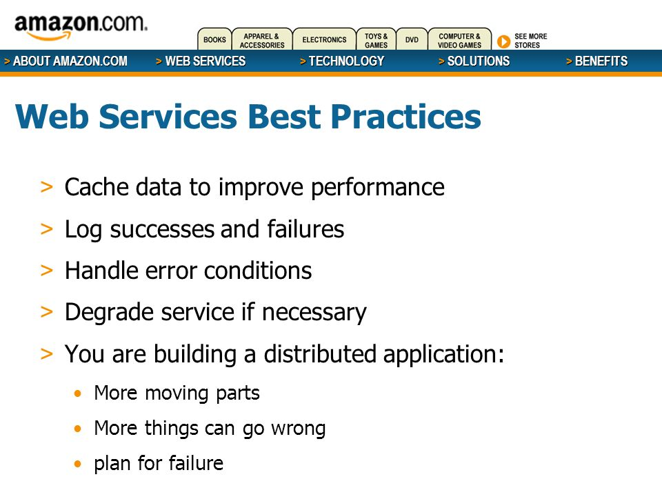 > ABOUT AMAZON.COM > WEB SERVICES > WEB SERVICES > TECHNOLOGY > SOLUTIONS > BENEFITS Web Services Best Practices > Cache data to improve performance > Log successes and failures > Handle error conditions > Degrade service if necessary > You are building a distributed application: More moving parts More things can go wrong plan for failure
