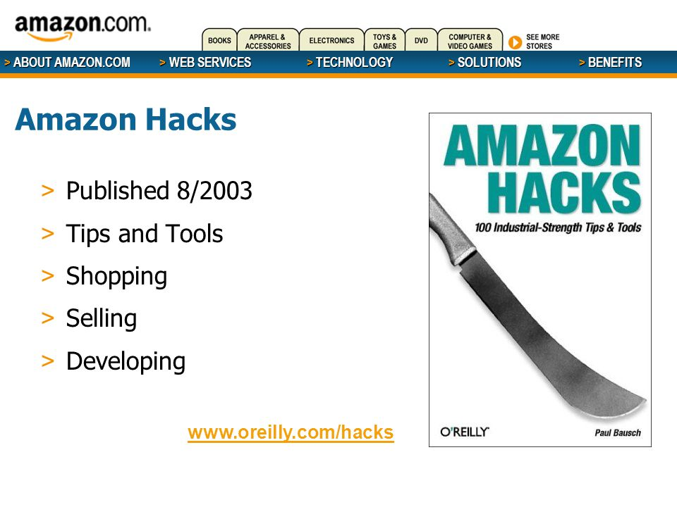 > ABOUT AMAZON.COM > WEB SERVICES > WEB SERVICES > TECHNOLOGY > SOLUTIONS > BENEFITS Amazon Hacks > Published 8/2003 > Tips and Tools > Shopping > Selling > Developing www.oreilly.com/hacks