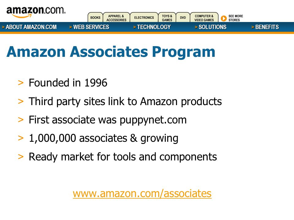 > ABOUT AMAZON.COM > WEB SERVICES > WEB SERVICES > TECHNOLOGY > SOLUTIONS > BENEFITS Amazon Associates Program > Founded in 1996 > Third party sites link to Amazon products > First associate was puppynet.com > 1,000,000 associates & growing > Ready market for tools and components www.amazon.com/associates
