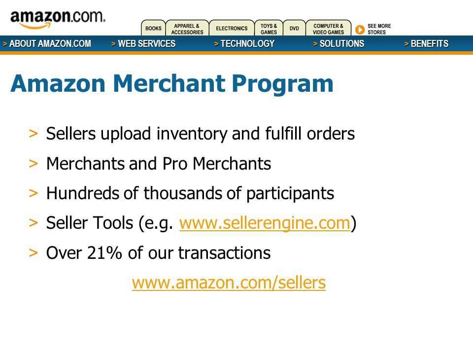 > ABOUT AMAZON.COM > WEB SERVICES > WEB SERVICES > TECHNOLOGY > SOLUTIONS > BENEFITS Amazon Merchant Program > Sellers upload inventory and fulfill or