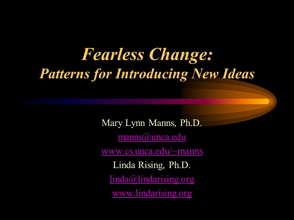 Fearless Change: Patterns for Introducing New Ideas Mary Lynn Manns, Ph.D.