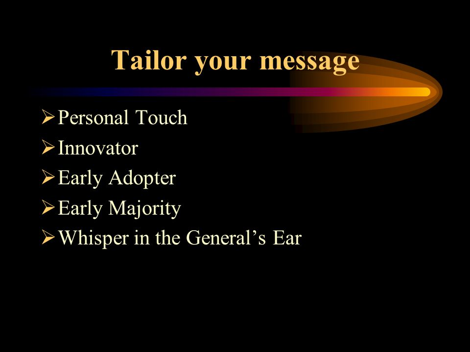 Tailor your message  Personal Touch  Innovator  Early Adopter  Early Majority  Whisper in the General's Ear