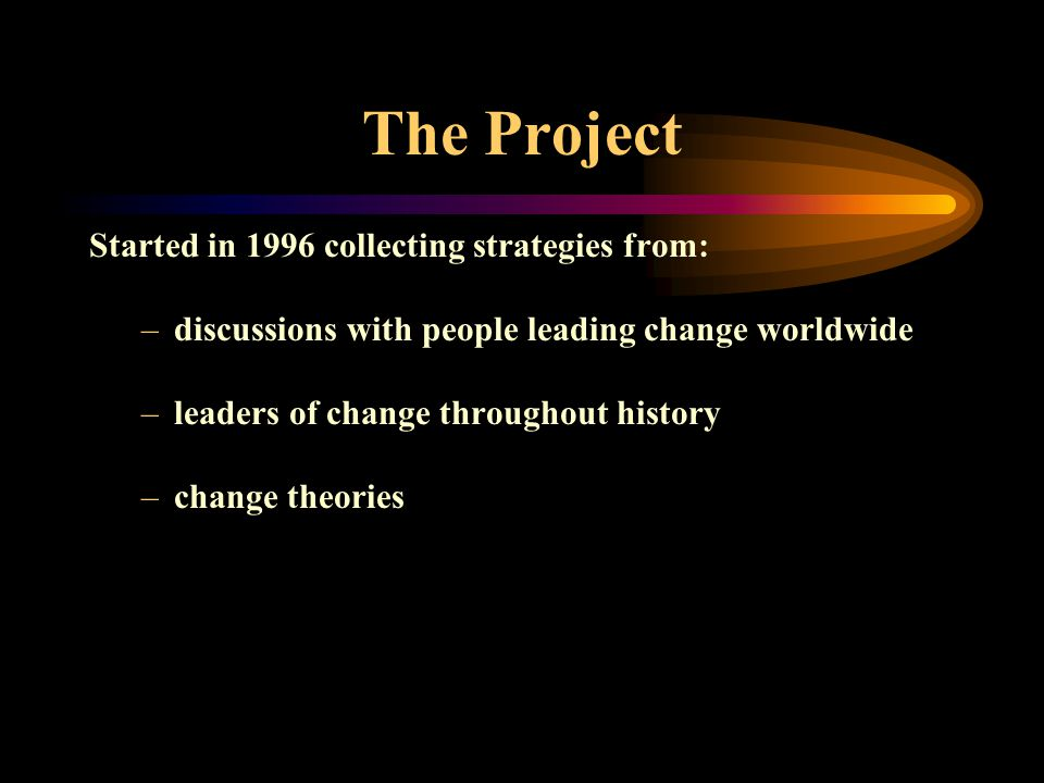 The Project Started in 1996 collecting strategies from: –discussions with people leading change worldwide –leaders of change throughout history –change theories