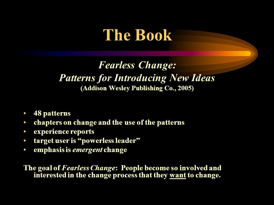 The Book Fearless Change: Patterns for Introducing New Ideas (Addison Wesley Publishing Co., 2005) 48 patterns chapters on change and the use of the patterns experience reports target user is powerless leader emphasis is emergent change The goal of Fearless Change: People become so involved and interested in the change process that they want to change.