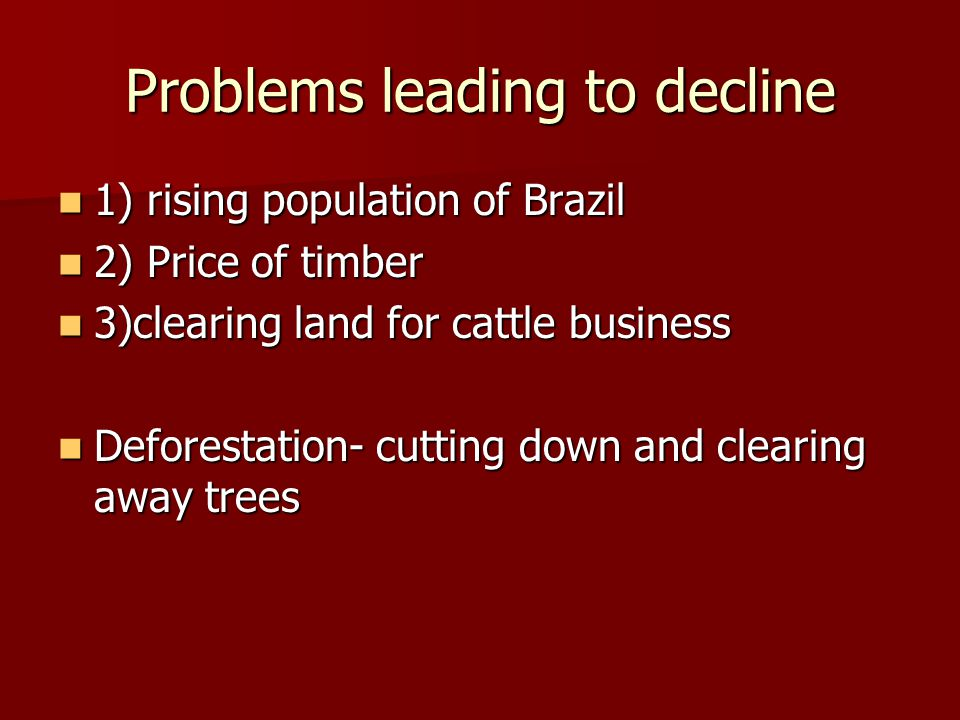 Problems leading to decline 1) rising population of Brazil 1) rising population of Brazil 2) Price of timber 2) Price of timber 3)clearing land for cattle business 3)clearing land for cattle business Deforestation- cutting down and clearing away trees Deforestation- cutting down and clearing away trees