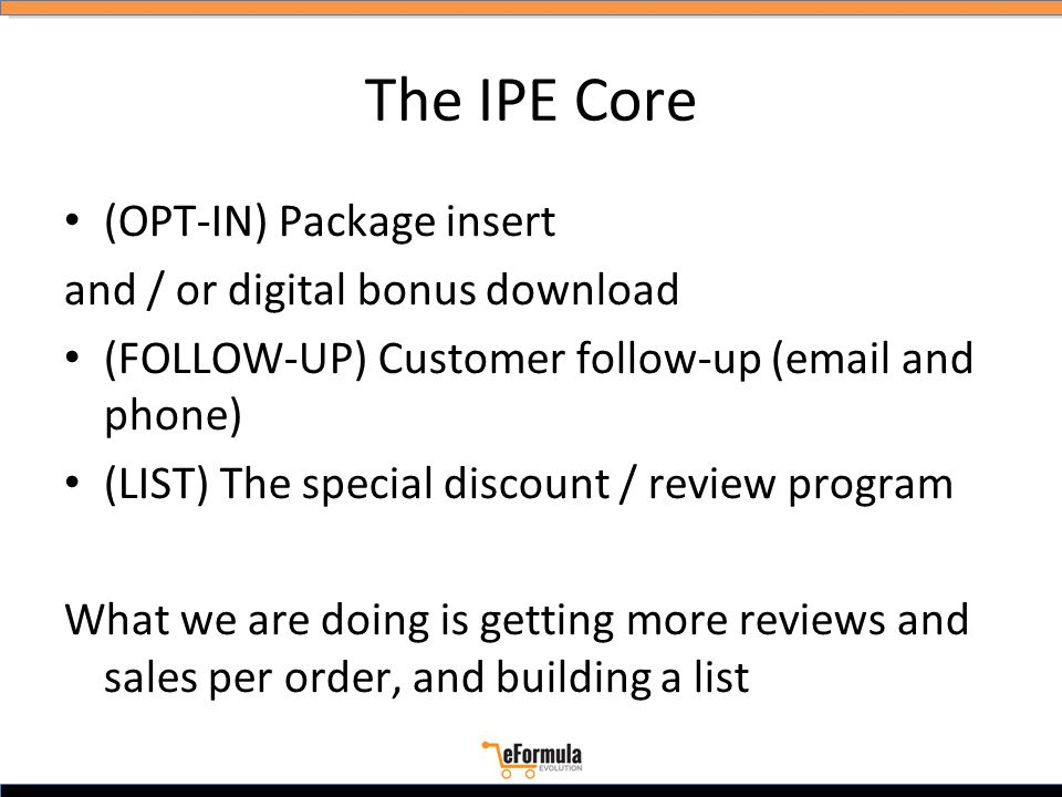 The IPE Core (OPT-IN) Package insert and / or digital bonus download (FOLLOW-UP) Customer follow-up (email and phone) (LIST) The special discount / review program What we are doing is getting more reviews and sales per order, and building a list