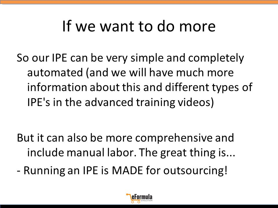 If we want to do more So our IPE can be very simple and completely automated (and we will have much more information about this and different types of IPE s in the advanced training videos) But it can also be more comprehensive and include manual labor.