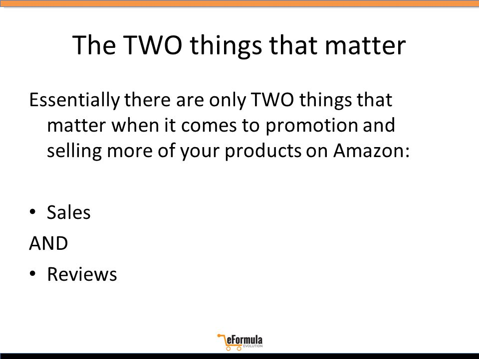 The TWO things that matter Essentially there are only TWO things that matter when it comes to promotion and selling more of your products on Amazon: Sales AND Reviews