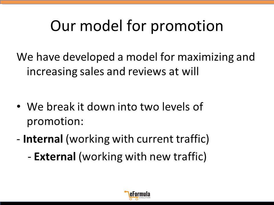 Our model for promotion We have developed a model for maximizing and increasing sales and reviews at will We break it down into two levels of promotion: - Internal (working with current traffic) - External (working with new traffic)
