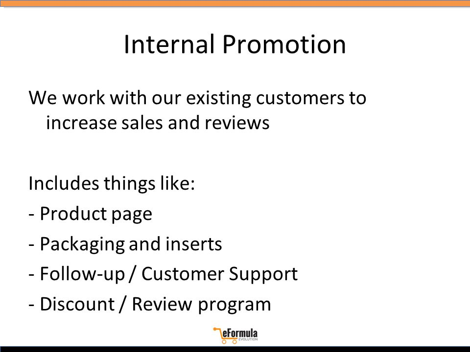 Internal Promotion We work with our existing customers to increase sales and reviews Includes things like: - Product page - Packaging and inserts - Follow-up / Customer Support - Discount / Review program