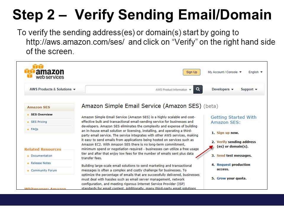 Step 2 – Verify Sending Email/Domain To verify the sending address(es) or domain(s) start by going to http://aws.amazon.com/ses/ and click on Verify on the right hand side of the screen.