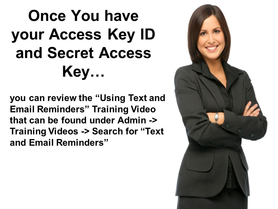 you can review the Using Text and Email Reminders Training Video that can be found under Admin -> Training Videos -> Search for Text and Email Reminders Once You have your Access Key ID and Secret Access Key…