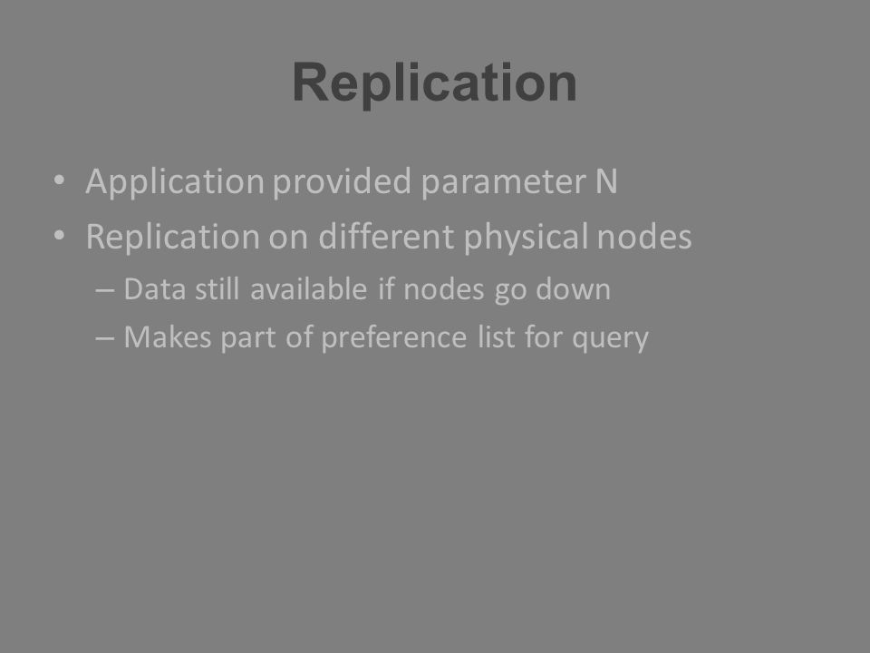 Replication Application provided parameter N Replication on different physical nodes – Data still available if nodes go down – Makes part of preferenc