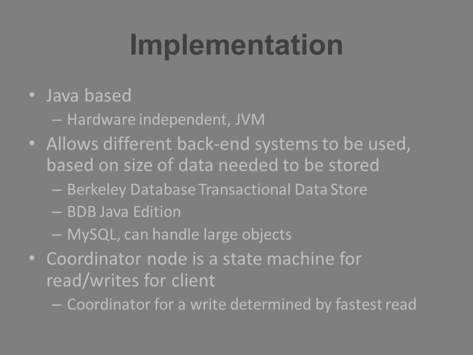 Implementation Java based – Hardware independent, JVM Allows different back-end systems to be used, based on size of data needed to be stored – Berkel