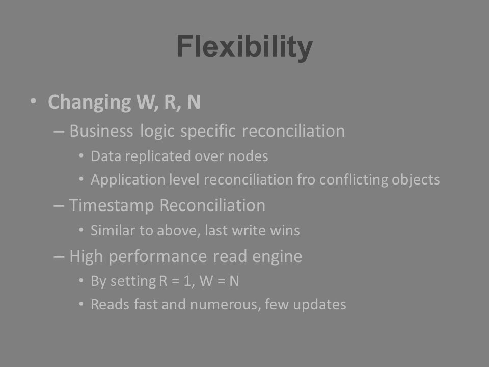 Flexibility Changing W, R, N – Business logic specific reconciliation Data replicated over nodes Application level reconciliation fro conflicting obje