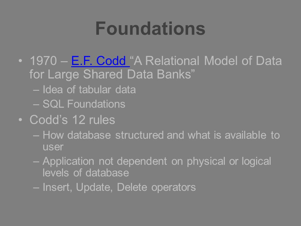 "Foundations 1970 – E.F. Codd ""A Relational Model of Data for Large Shared Data Banks""E.F. Codd –Idea of tabular data –SQL Foundations Codd's 12 rules"