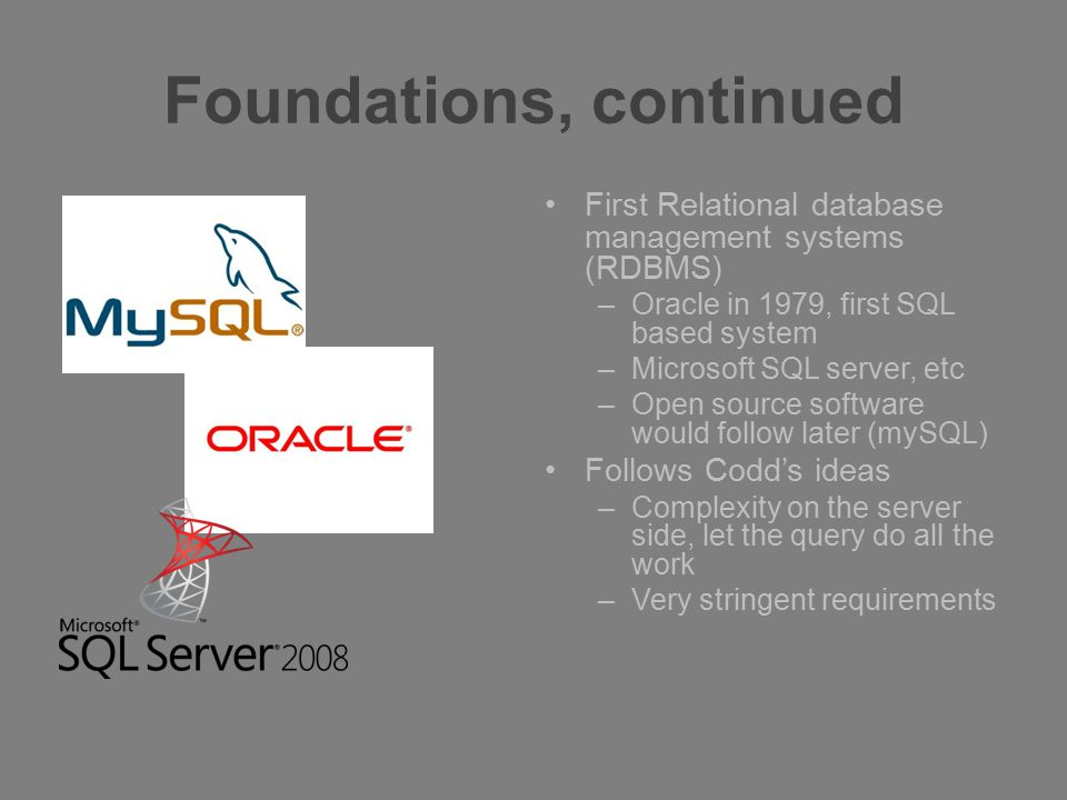 Foundations, continued First Relational database management systems (RDBMS) –Oracle in 1979, first SQL based system –Microsoft SQL server, etc –Open s