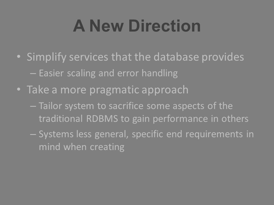A New Direction Simplify services that the database provides – Easier scaling and error handling Take a more pragmatic approach – Tailor system to sac