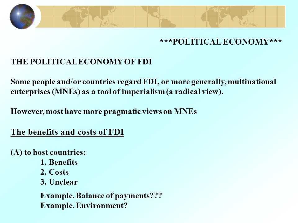 ***POLITICAL ECONOMY*** THE POLITICAL ECONOMY OF FDI Some people and/or countries regard FDI, or more generally, multinational enterprises (MNEs) as a