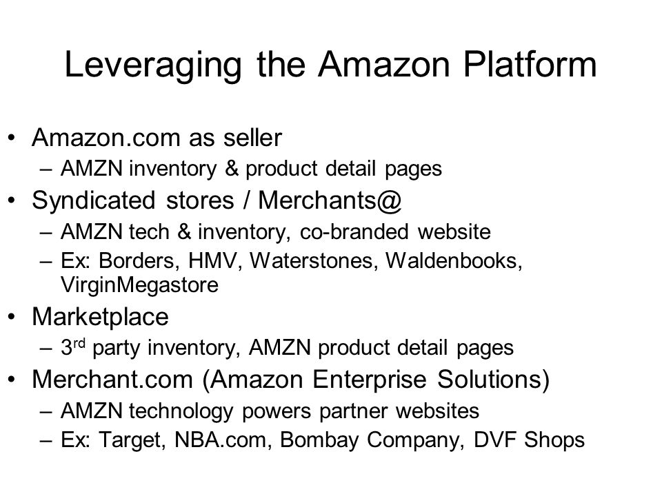 Leveraging the Amazon Platform Amazon.com as seller –AMZN inventory & product detail pages Syndicated stores / Merchants@ –AMZN tech & inventory, co-branded website –Ex: Borders, HMV, Waterstones, Waldenbooks, VirginMegastore Marketplace –3 rd party inventory, AMZN product detail pages Merchant.com (Amazon Enterprise Solutions) –AMZN technology powers partner websites –Ex: Target, NBA.com, Bombay Company, DVF Shops