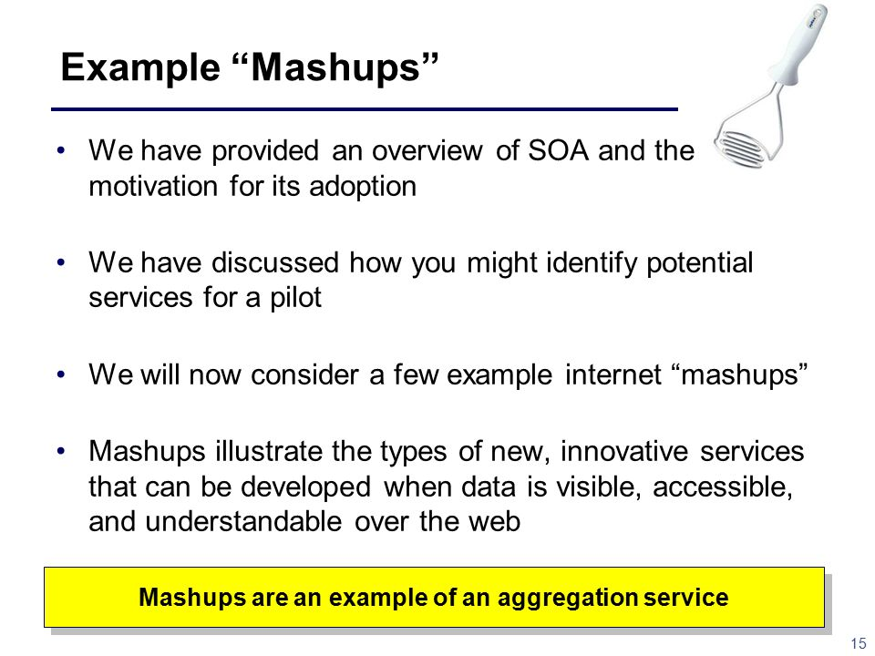 15 Example Mashups Mashups are an example of an aggregation service We have provided an overview of SOA and the motivation for its adoption We have discussed how you might identify potential services for a pilot We will now consider a few example internet mashups Mashups illustrate the types of new, innovative services that can be developed when data is visible, accessible, and understandable over the web