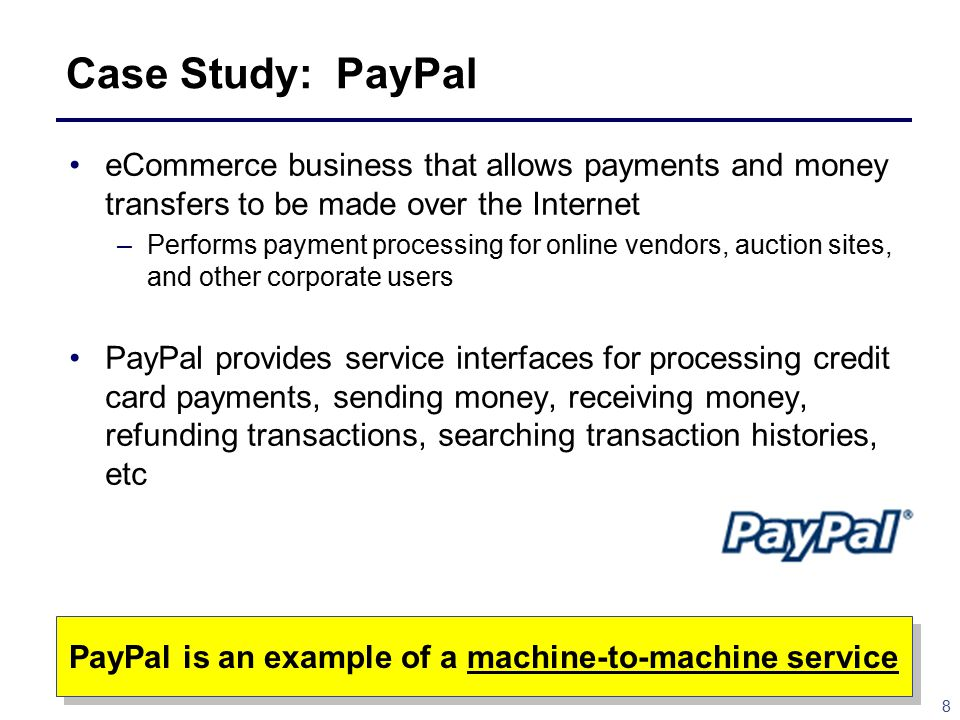 8 Case Study: PayPal eCommerce business that allows payments and money transfers to be made over the Internet –Performs payment processing for online vendors, auction sites, and other corporate users PayPal provides service interfaces for processing credit card payments, sending money, receiving money, refunding transactions, searching transaction histories, etc PayPal is an example of a machine-to-machine service