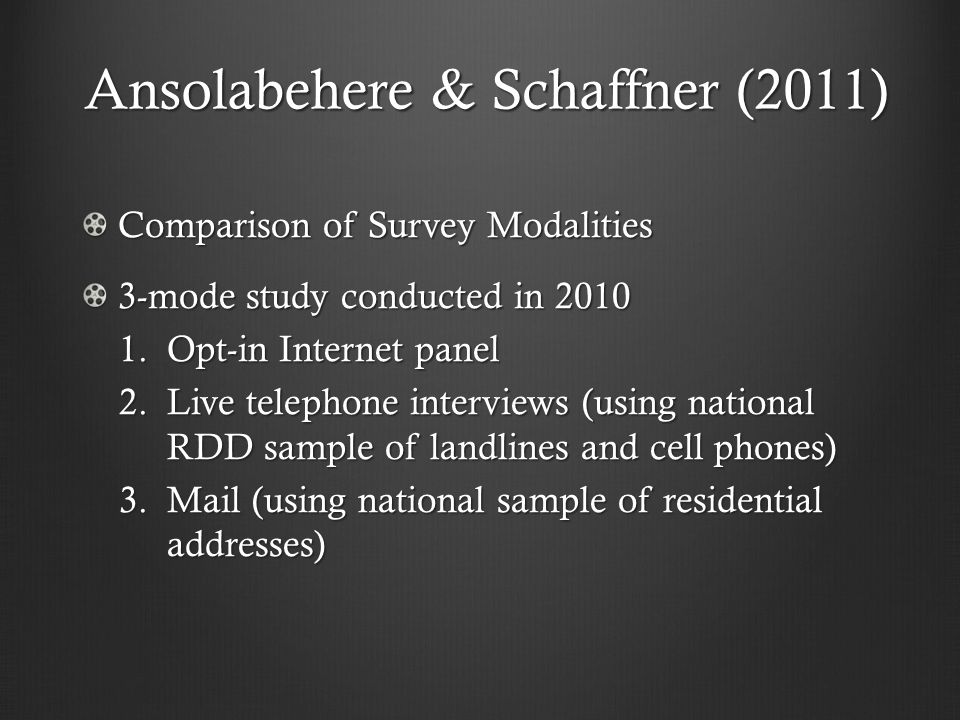 Ansolabehere & Schaffner (2011) Comparison of Survey Modalities 3-mode study conducted in 2010 1.Opt-in Internet panel 2.Live telephone interviews (using national RDD sample of landlines and cell phones) 3.Mail (using national sample of residential addresses)