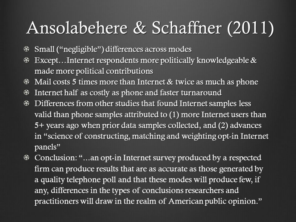 Small ( negligible ) differences across modes Except…Internet respondents more politically knowledgeable & made more political contributions Mail costs 5 times more than Internet & twice as much as phone Internet half as costly as phone and faster turnaround Differences from other studies that found Internet samples less valid than phone samples attributed to (1) more Internet users than 5+ years ago when prior data samples collected, and (2) advances in science of constructing, matching and weighting opt-in Internet panels Conclusion: ...an opt-in Internet survey produced by a respected firm can produce results that are as accurate as those generated by a quality telephone poll and that these modes will produce few, if any, differences in the types of conclusions researchers and practitioners will draw in the realm of American public opinion. Ansolabehere & Schaffner (2011)
