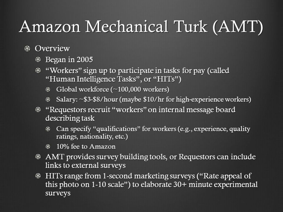 """Amazon Mechanical Turk (AMT) Overview Began in 2005 """"Workers"""" sign up to participate in tasks for pay (called """"Human Intelligence Tasks"""", or """"HITs"""") G"""