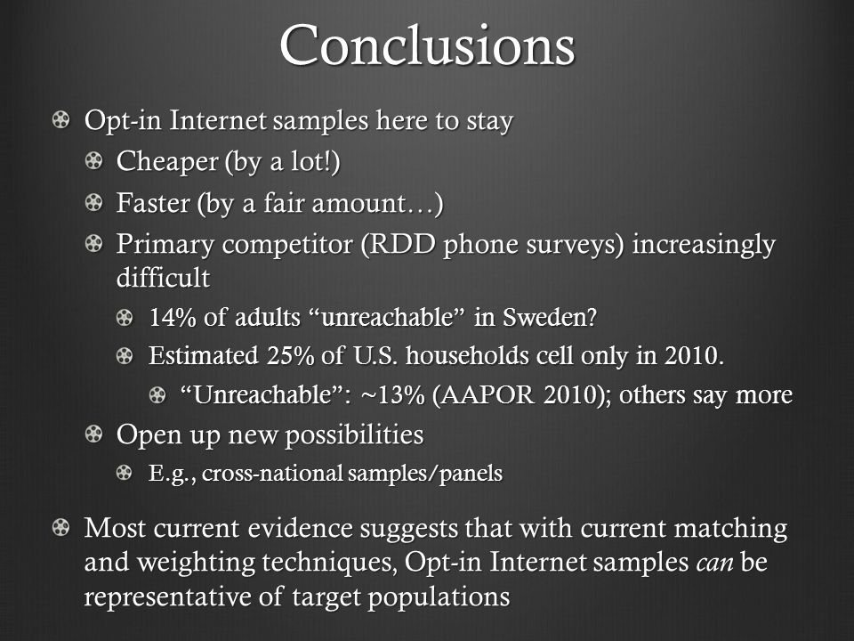 Conclusions Opt-in Internet samples here to stay Cheaper (by a lot!) Faster (by a fair amount…) Primary competitor (RDD phone surveys) increasingly difficult 14% of adults unreachable in Sweden.
