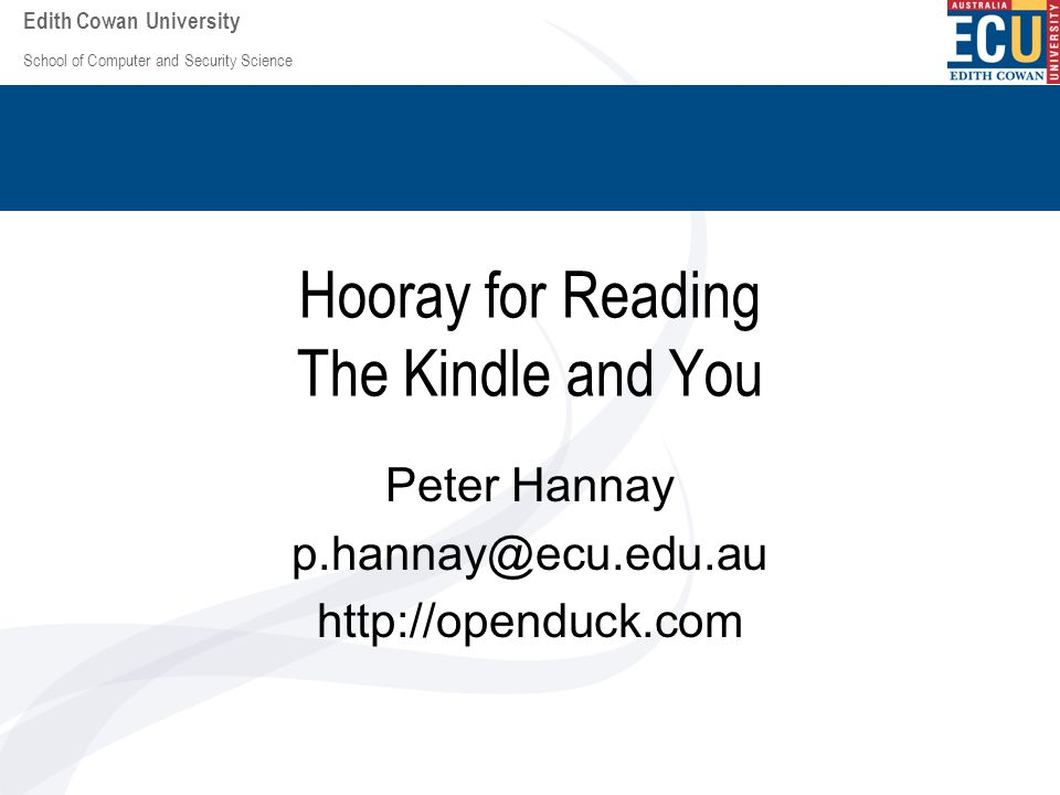 School of Computer and Security Science Edith Cowan University Hooray for Reading The Kindle and You Peter Hannay p.hannay@ecu.edu.au http://openduck.