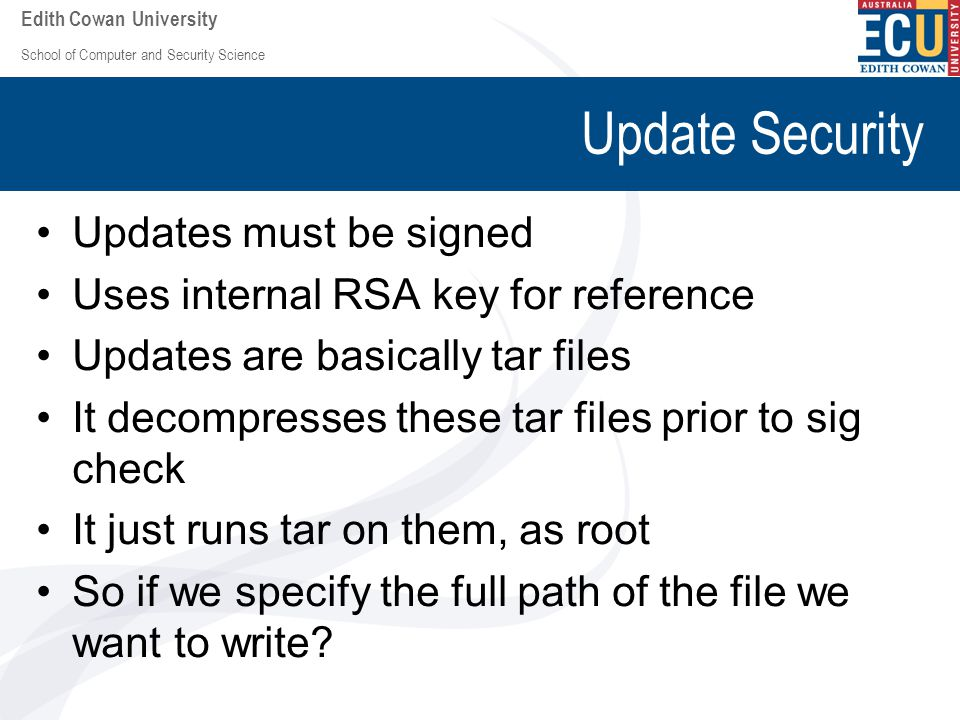 School of Computer and Security Science Edith Cowan University Update Security Updates must be signed Uses internal RSA key for reference Updates are basically tar files It decompresses these tar files prior to sig check It just runs tar on them, as root So if we specify the full path of the file we want to write