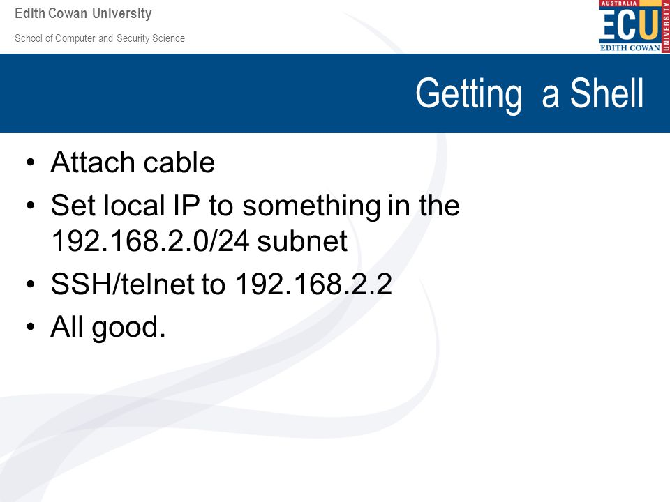 School of Computer and Security Science Edith Cowan University Getting a Shell Attach cable Set local IP to something in the 192.168.2.0/24 subnet SSH/telnet to 192.168.2.2 All good.