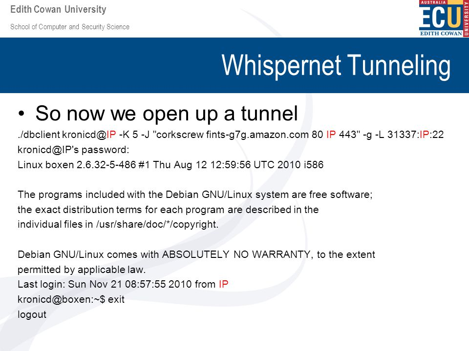 School of Computer and Security Science Edith Cowan University Whispernet Tunneling So now we open up a tunnel./dbclient kronicd@IP -K 5 -J