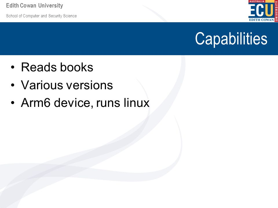 School of Computer and Security Science Edith Cowan University Capabilities Reads books Various versions Arm6 device, runs linux