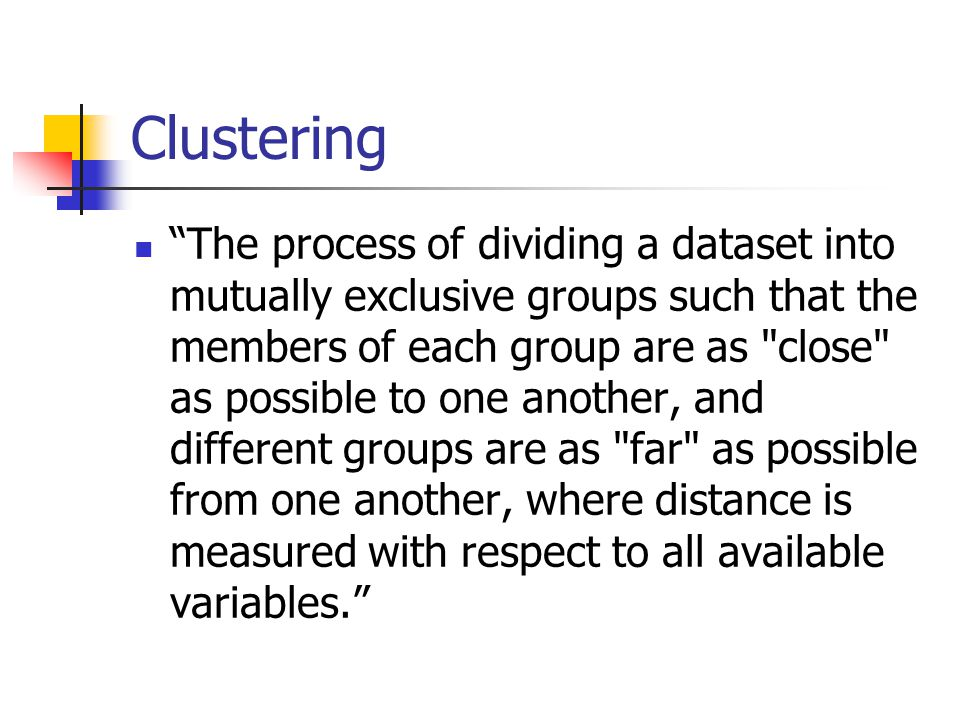 Clustering The process of dividing a dataset into mutually exclusive groups such that the members of each group are as close as possible to one another, and different groups are as far as possible from one another, where distance is measured with respect to all available variables.