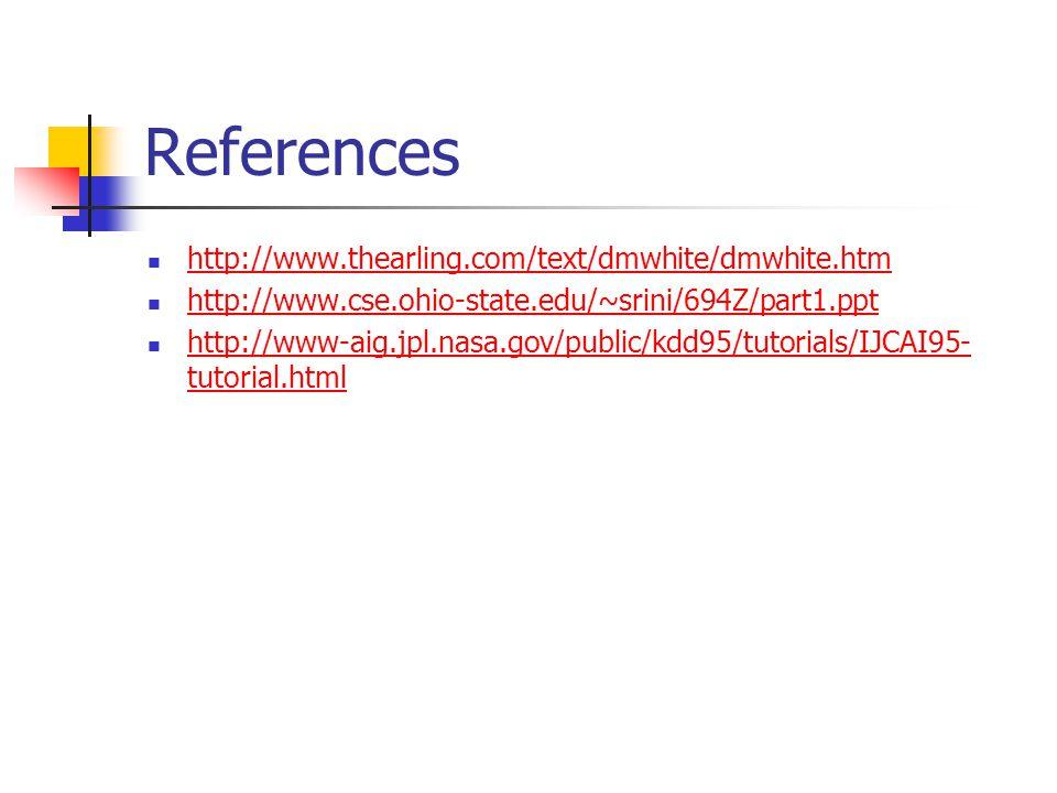 References http://www.thearling.com/text/dmwhite/dmwhite.htm http://www.cse.ohio-state.edu/~srini/694Z/part1.ppt http://www-aig.jpl.nasa.gov/public/kdd95/tutorials/IJCAI95- tutorial.html http://www-aig.jpl.nasa.gov/public/kdd95/tutorials/IJCAI95- tutorial.html
