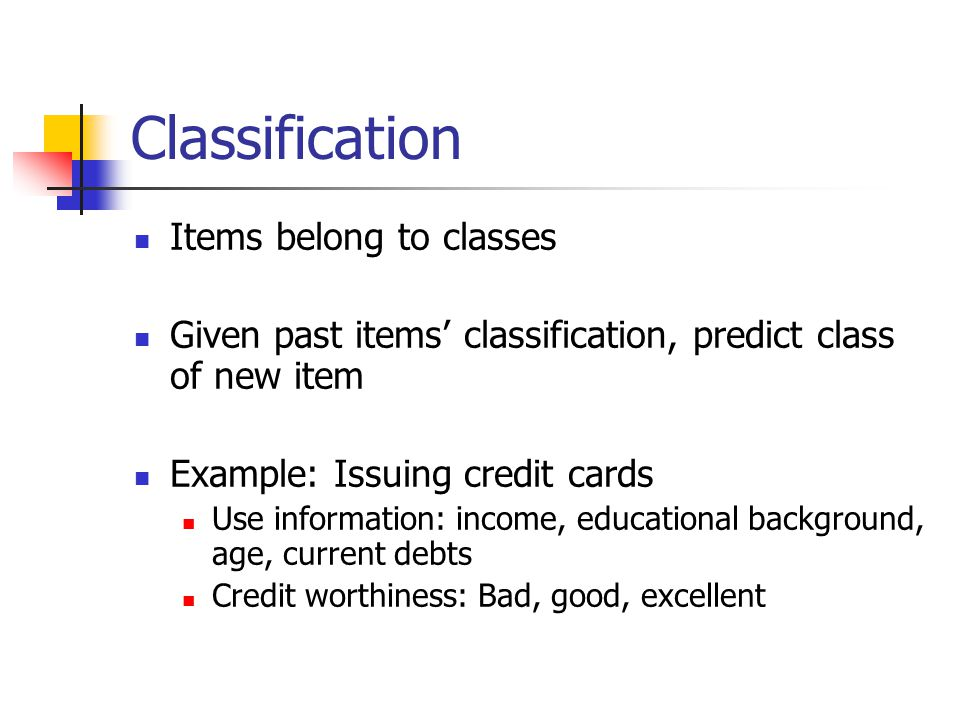 Classification Items belong to classes Given past items' classification, predict class of new item Example: Issuing credit cards Use information: income, educational background, age, current debts Credit worthiness: Bad, good, excellent