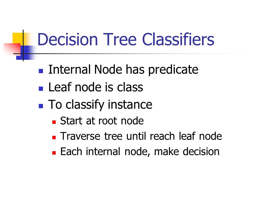 Decision Tree Classifiers Internal Node has predicate Leaf node is class To classify instance Start at root node Traverse tree until reach leaf node Each internal node, make decision