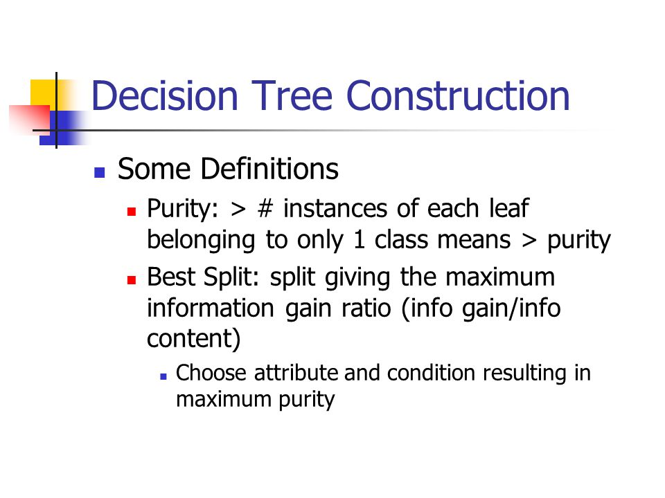 Decision Tree Construction Some Definitions Purity: > # instances of each leaf belonging to only 1 class means > purity Best Split: split giving the maximum information gain ratio (info gain/info content) Choose attribute and condition resulting in maximum purity