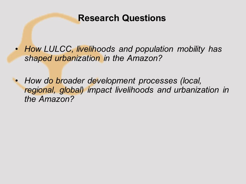 Research Questions How LULCC, livelihoods and population mobility has shaped urbanization in the Amazon.
