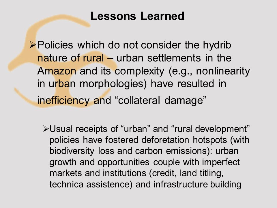 Lessons Learned  Policies which do not consider the hydrib nature of rural – urban settlements in the Amazon and its complexity (e.g., nonlinearity in urban morphologies) have resulted in inefficiency and collateral damage  Usual receipts of urban and rural development policies have fostered deforetation hotspots (with biodiversity loss and carbon emissions): urban growth and opportunities couple with imperfect markets and institutions (credit, land titling, technica assistence) and infrastructure building