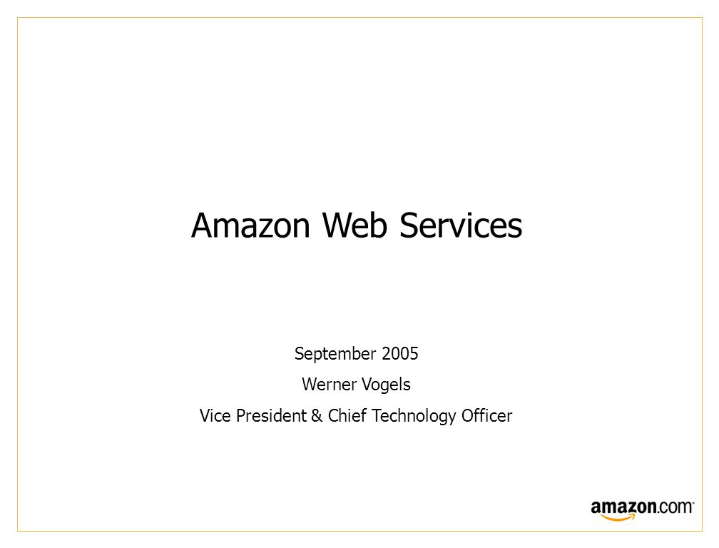 Amazon Web Services September 2005 Werner Vogels Vice President & Chief Technology Officer